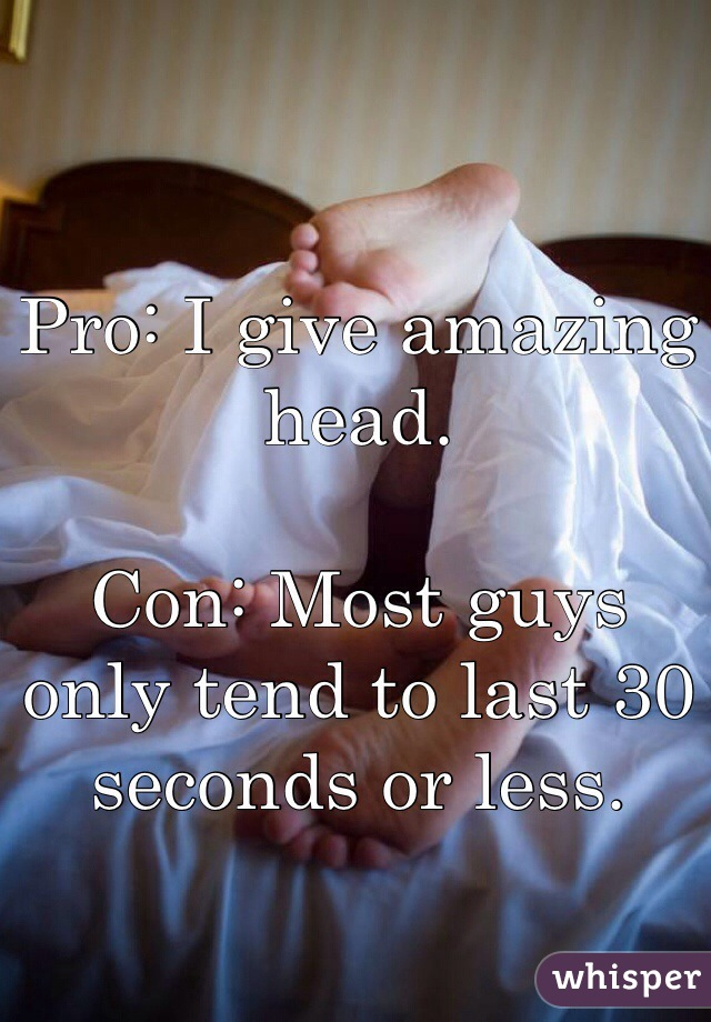 Pro: I give amazing head.  Con: Most guys only tend to last 30 seconds or less.