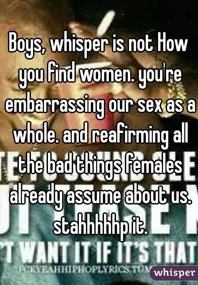 Boys, whisper is not How you find women. you're embarrassing our sex as a whole. and reafirming all the bad things females already assume about us. stahhhhhp it.
