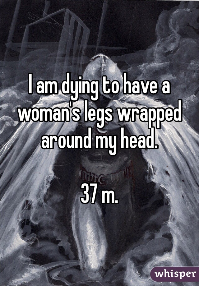 I am dying to have a woman's legs wrapped around my head.  37 m.