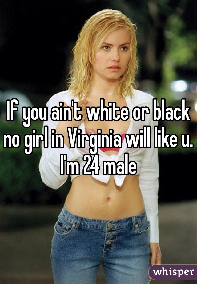 If you ain't white or black no girl in Virginia will like u. I'm 24 male