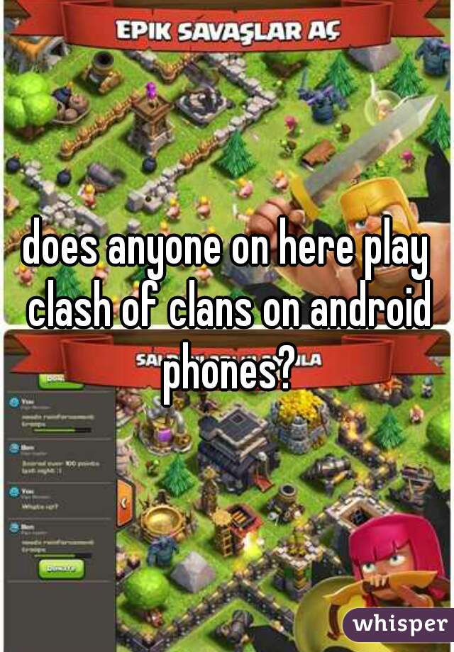 does anyone on here play clash of clans on android phones?