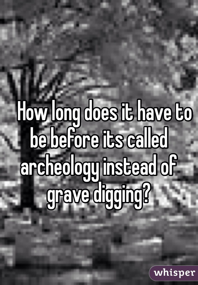 How long does it have to be before its called archeology instead of grave digging?
