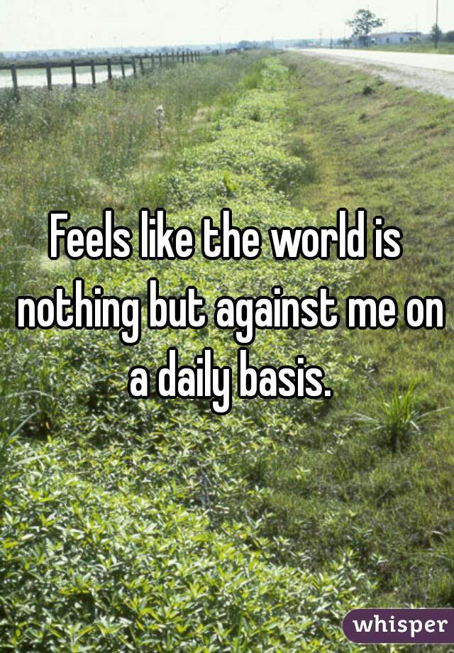 Feels like the world is nothing but against me on a daily basis.