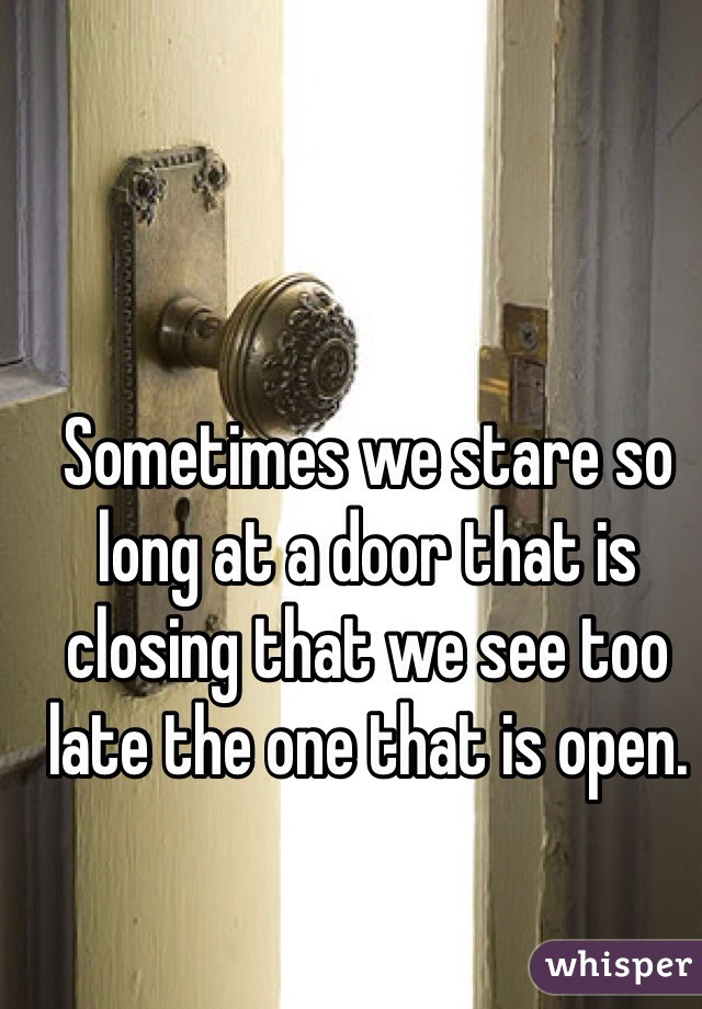 Sometimes we stare so long at a door that is closing that we see too late the one that is open.