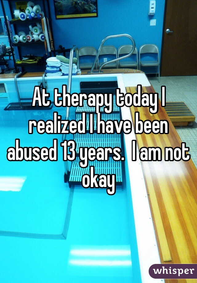 At therapy today I realized I have been abused 13 years.  I am not okay