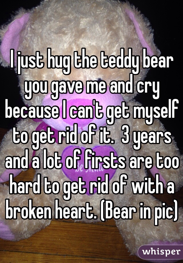 I just hug the teddy bear you gave me and cry because I can't get myself to get rid of it.  3 years and a lot of firsts are too hard to get rid of with a broken heart. (Bear in pic)