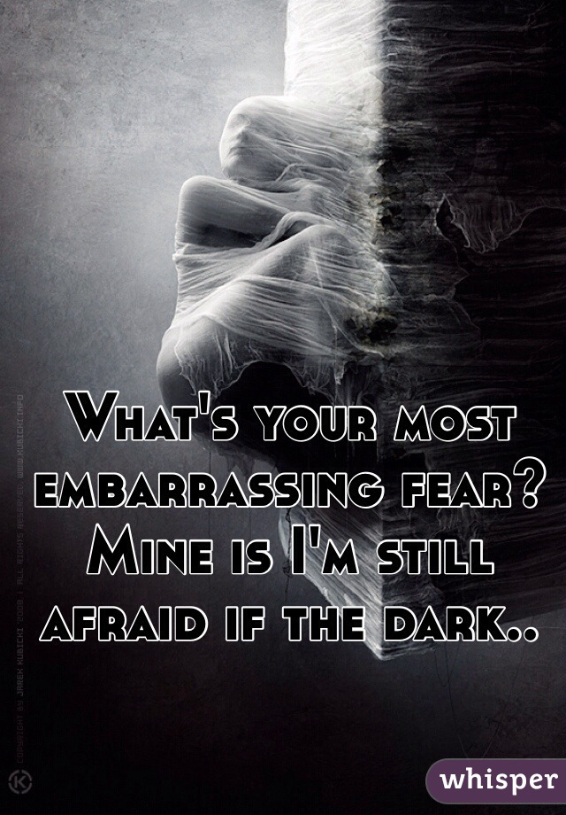 What's your most embarrassing fear? Mine is I'm still afraid if the dark..