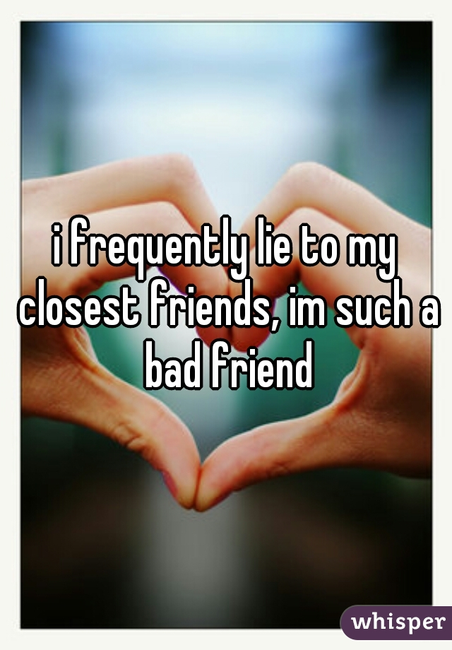 i frequently lie to my closest friends, im such a bad friend