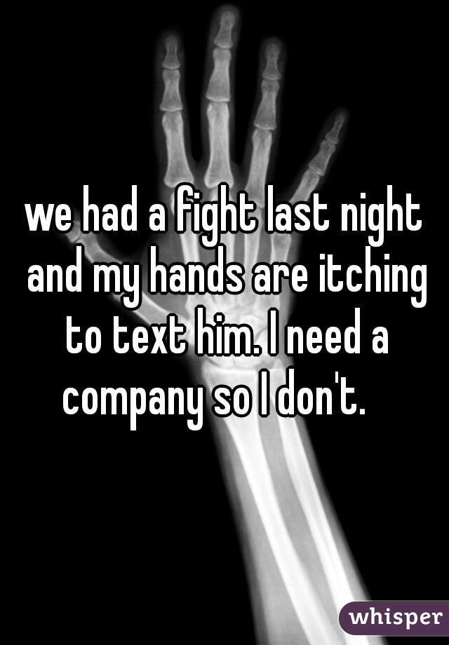 we had a fight last night and my hands are itching to text him. I need a company so I don't.