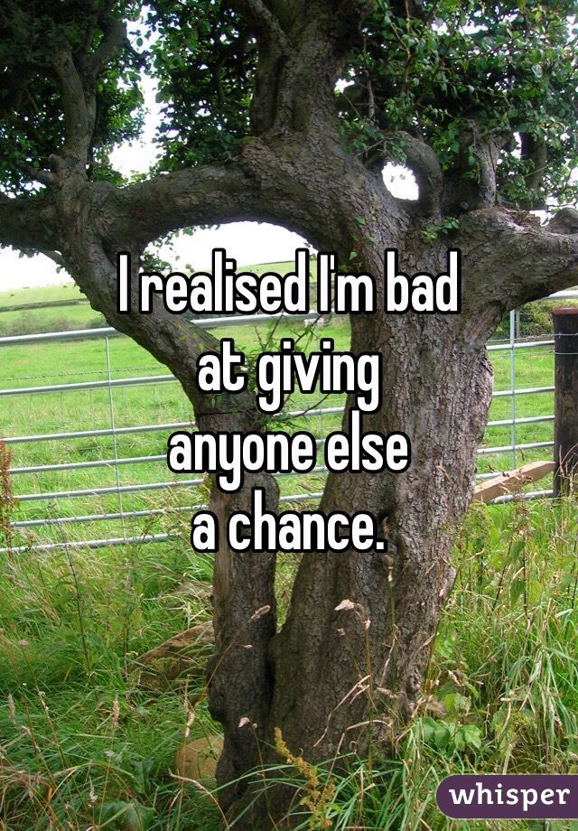 I realised I'm bad  at giving  anyone else  a chance.