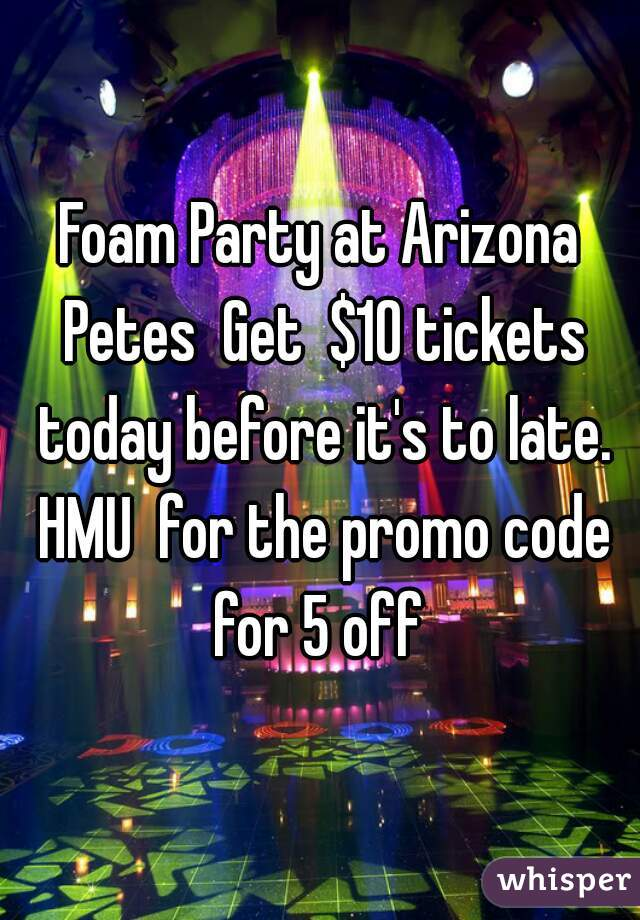 Foam Party at Arizona Petes  Get  $10 tickets today before it's to late. HMU  for the promo code for 5 off