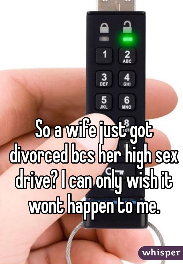 So a wife just got divorced bcs her high sex drive? I can only wish it wont happen to me.