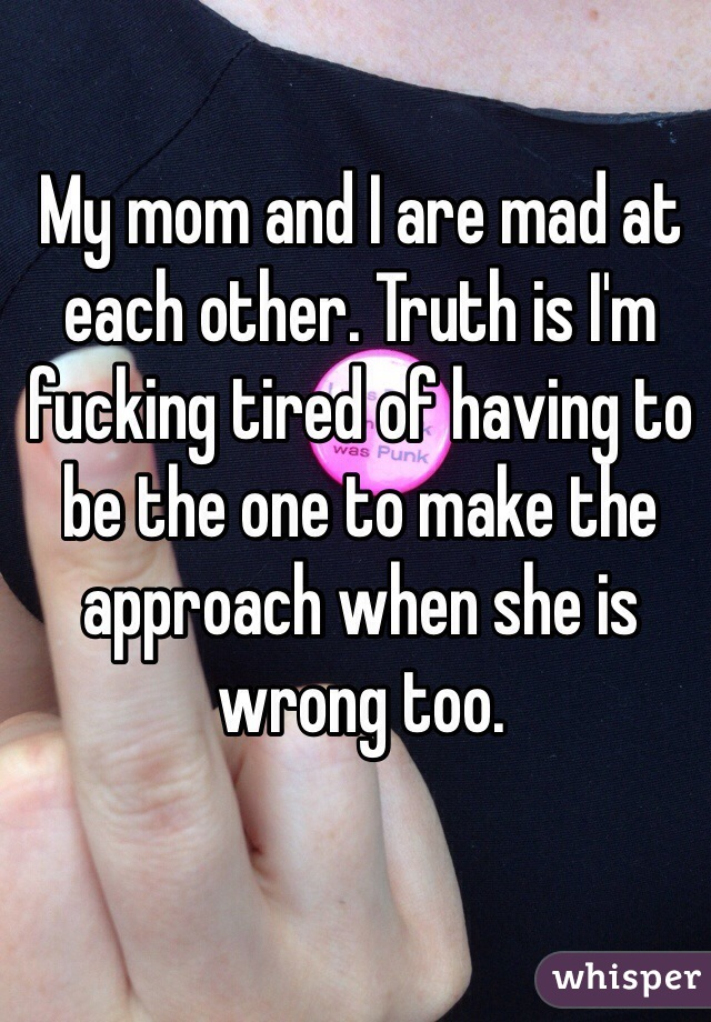My mom and I are mad at each other. Truth is I'm fucking tired of having to be the one to make the approach when she is wrong too.