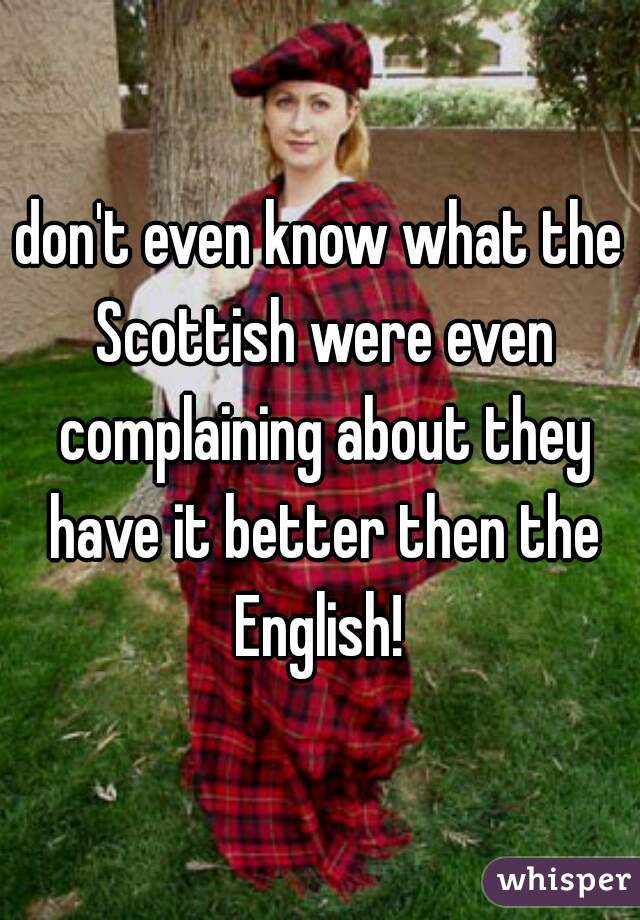 don't even know what the Scottish were even complaining about they have it better then the English!