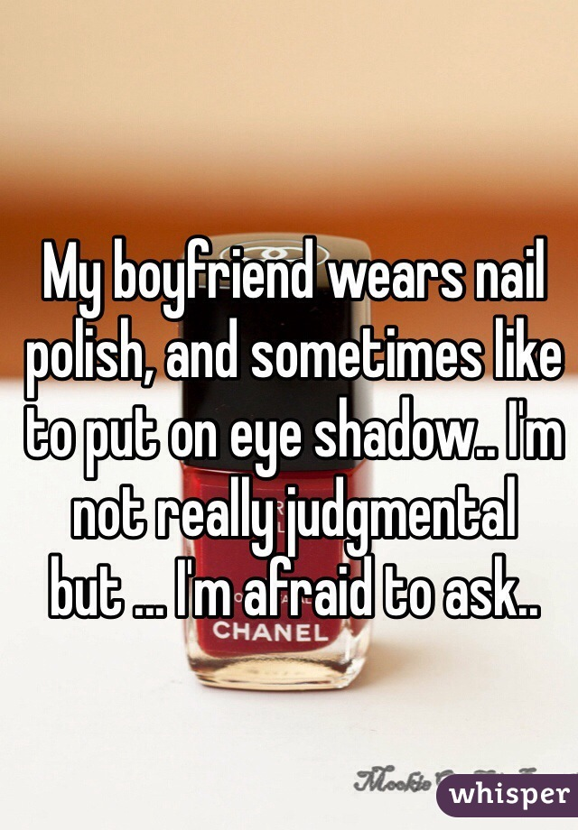 My boyfriend wears nail polish, and sometimes like to put on eye shadow.. I'm not really judgmental but ... I'm afraid to ask..