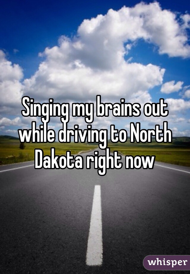 Singing my brains out while driving to North Dakota right now