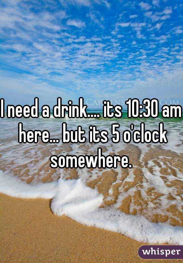 I need a drink.... its 10:30 am here... but its 5 o'clock somewhere.
