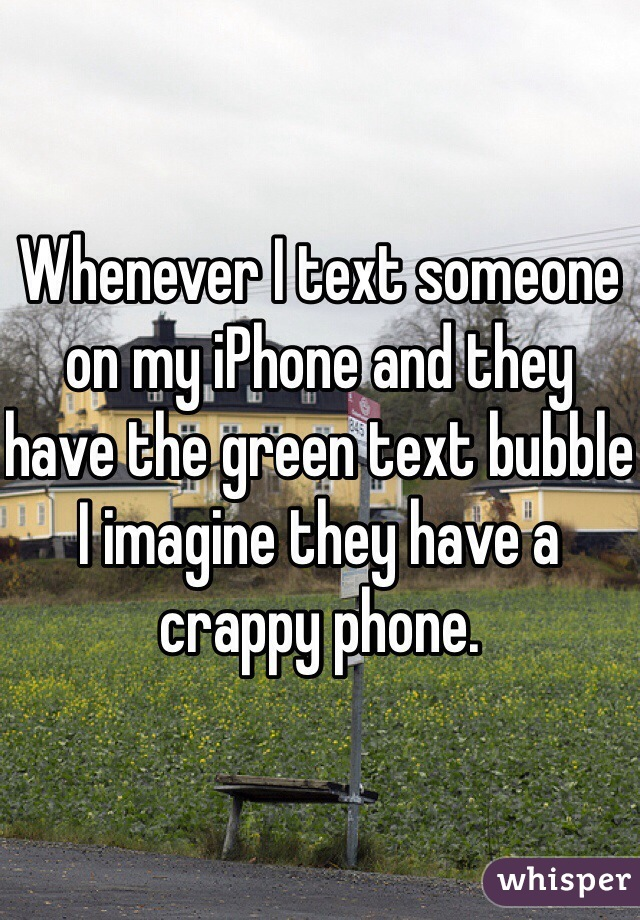 Whenever I text someone on my iPhone and they have the green text bubble I imagine they have a crappy phone.