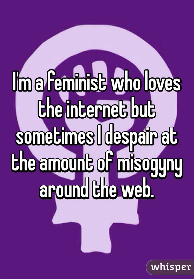 I'm a feminist who loves the internet but sometimes I despair at the amount of misogyny around the web.
