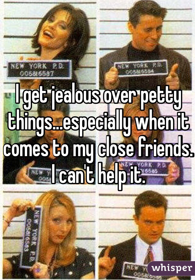 I get jealous over petty things...especially when it comes to my close friends. I can't help it.