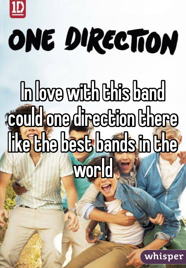 In love with this band could one direction there like the best bands in the world