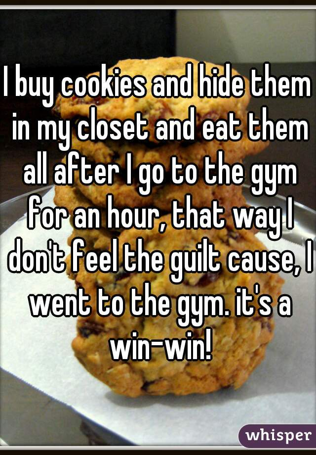 I buy cookies and hide them in my closet and eat them all after I go to the gym for an hour, that way I don't feel the guilt cause, I went to the gym. it's a win-win!