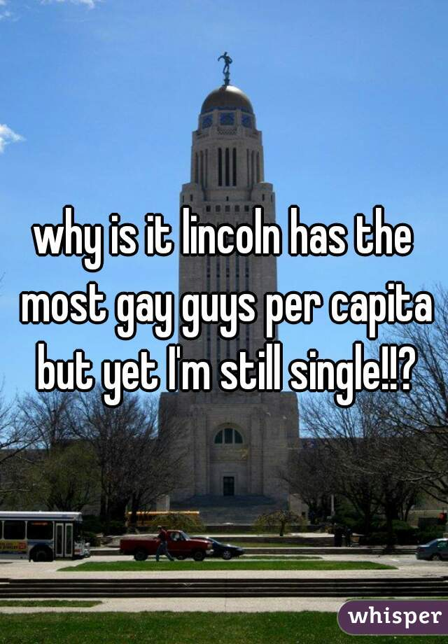 why is it lincoln has the most gay guys per capita but yet I'm still single!!?