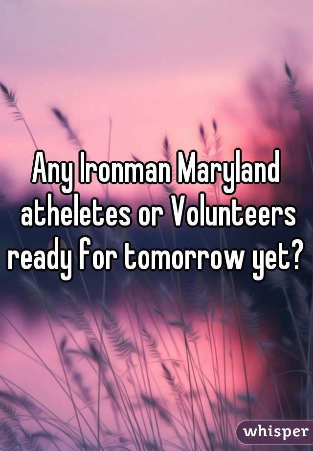 Any Ironman Maryland atheletes or Volunteers ready for tomorrow yet?