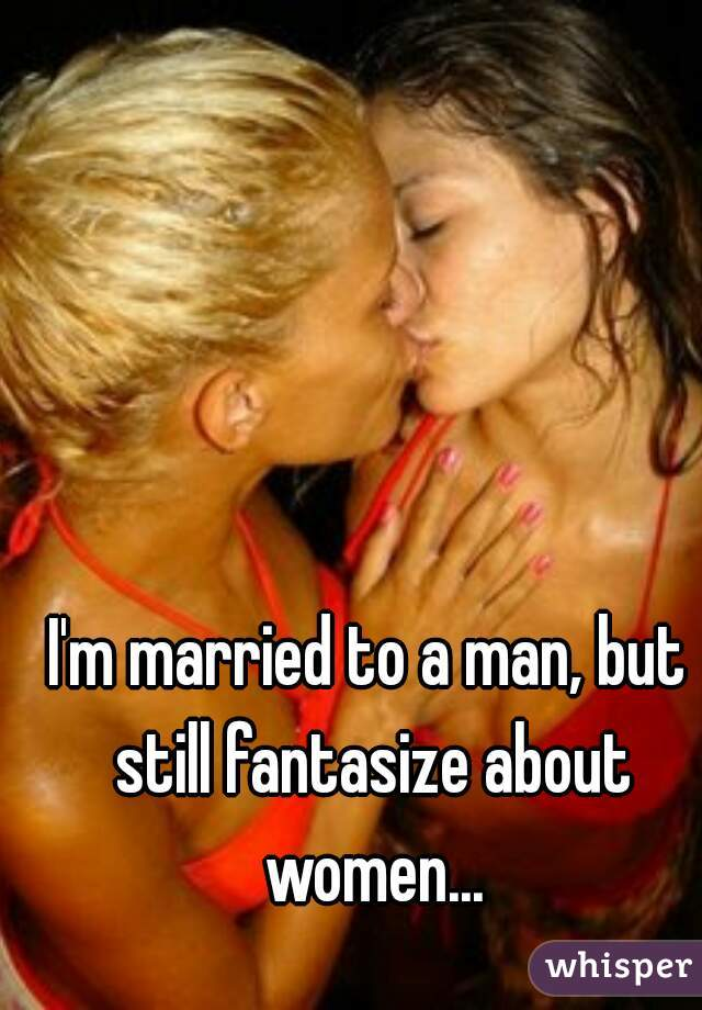 I'm married to a man, but still fantasize about women...