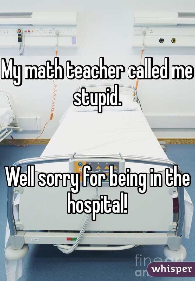 My math teacher called me stupid.   Well sorry for being in the hospital!