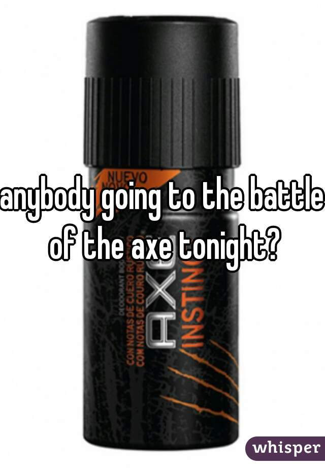 anybody going to the battle of the axe tonight?