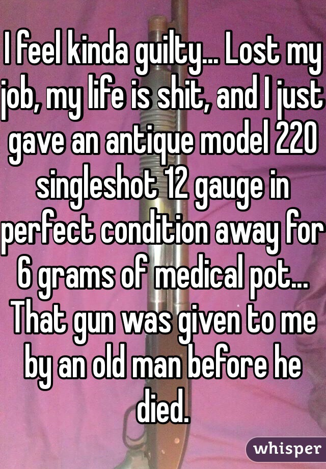 I feel kinda guilty... Lost my job, my life is shit, and I just gave an antique model 220 singleshot 12 gauge in perfect condition away for 6 grams of medical pot... That gun was given to me by an old man before he died.