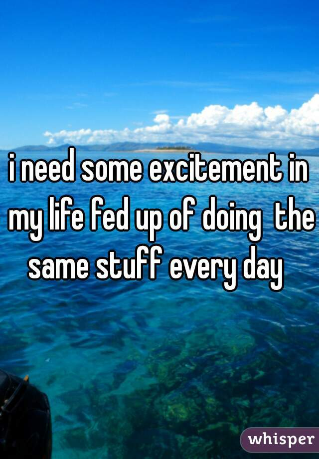 i need some excitement in my life fed up of doing  the same stuff every day