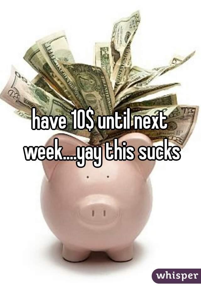 have 10$ until next week....yay this sucks
