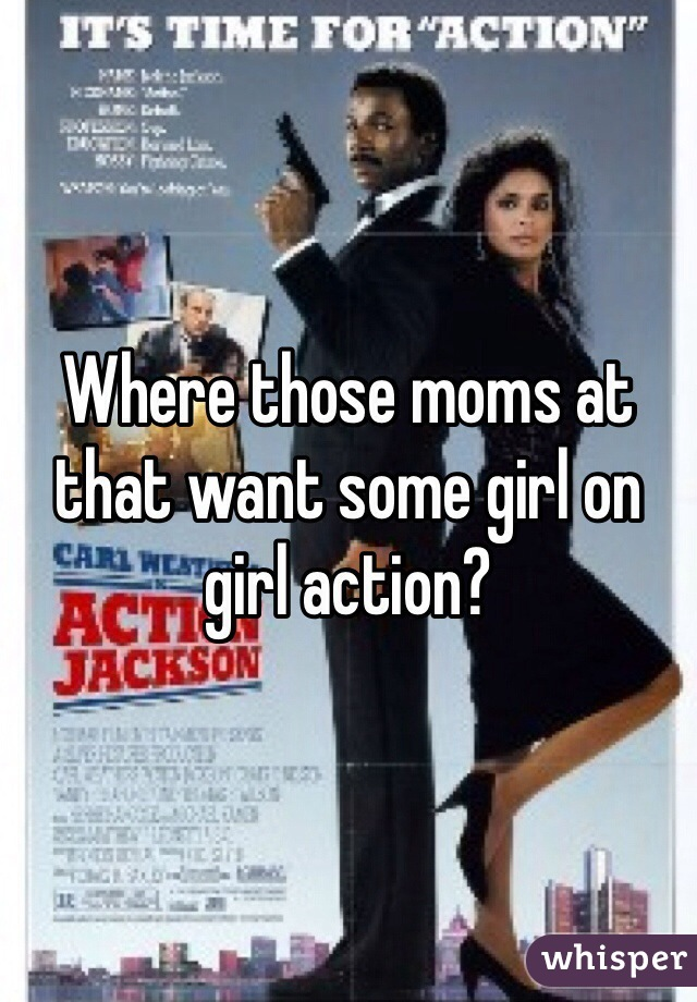 Where those moms at that want some girl on girl action?