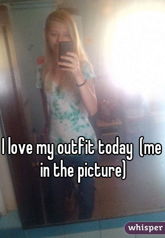 I love my outfit today  (me in the picture)