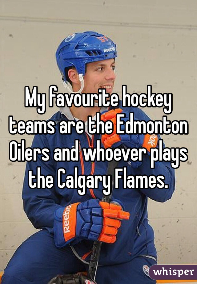 My favourite hockey teams are the Edmonton Oilers and whoever plays the Calgary Flames.