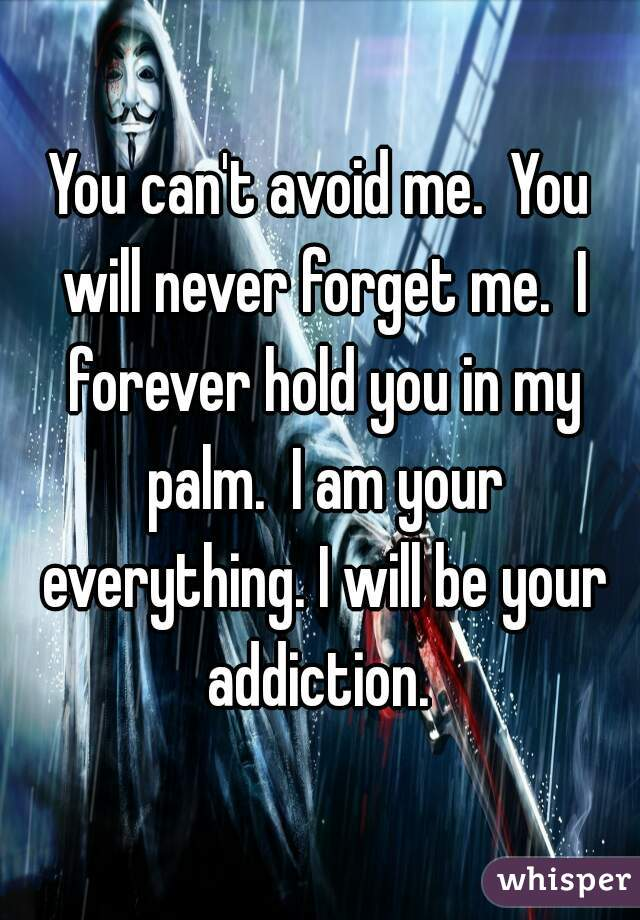 You can't avoid me.  You will never forget me.  I forever hold you in my palm.  I am your everything. I will be your addiction.