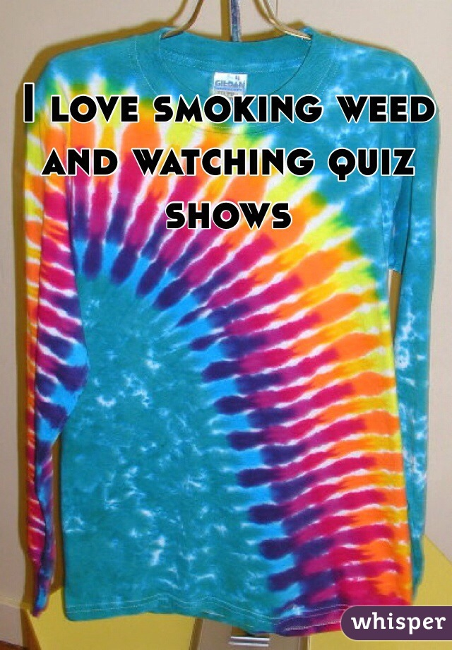 I love smoking weed and watching quiz shows