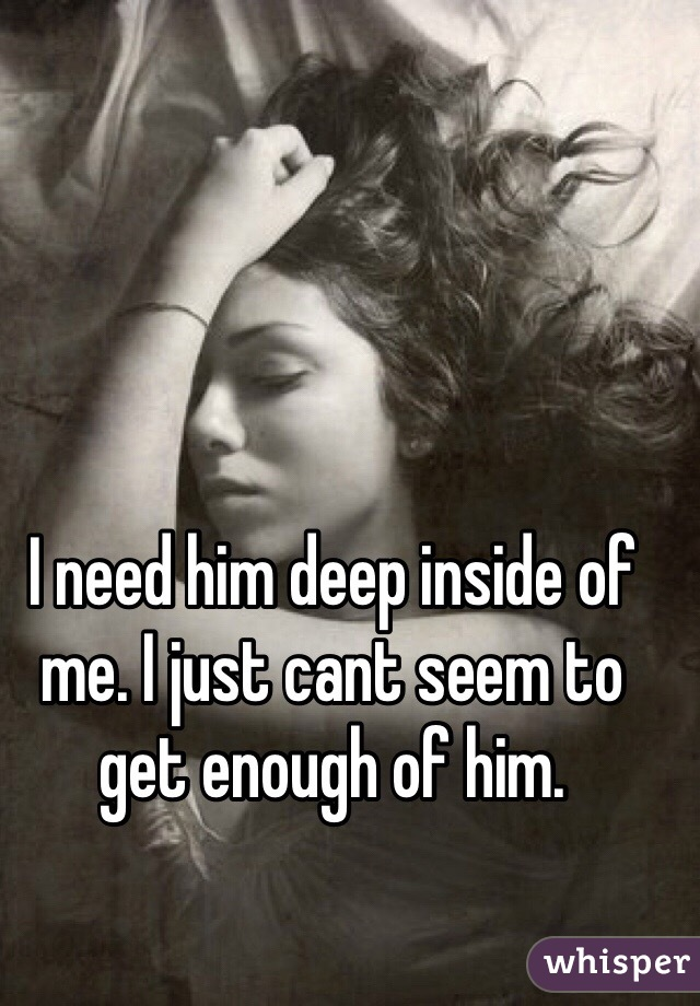 I need him deep inside of me. I just cant seem to get enough of him.