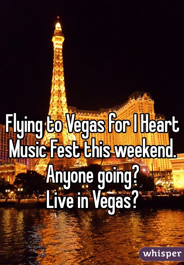 Flying to Vegas for I Heart Music Fest this weekend. Anyone going?  Live in Vegas?