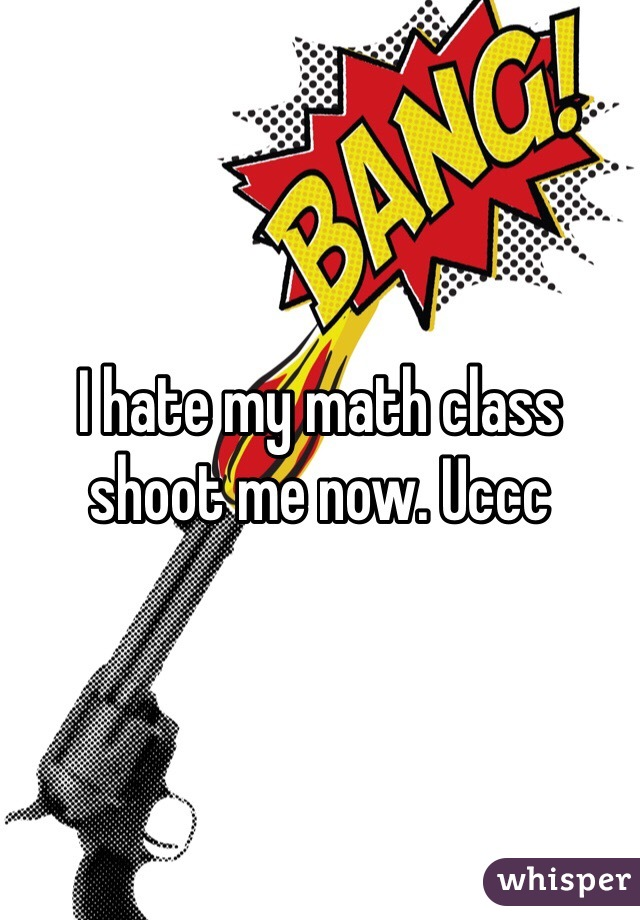 I hate my math class shoot me now. Uccc