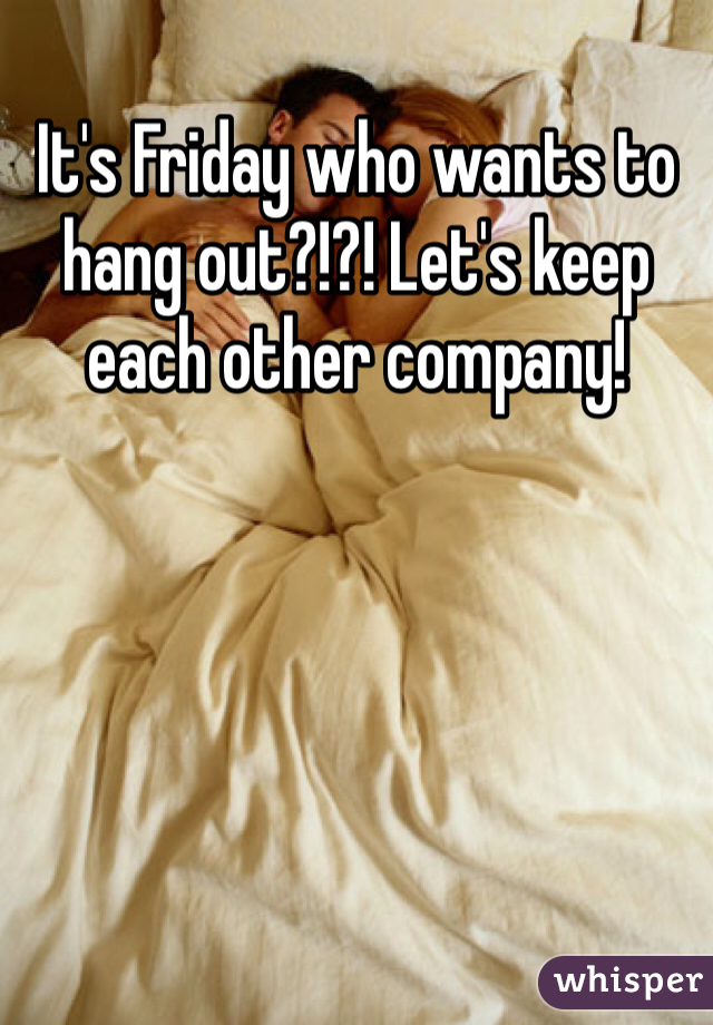 It's Friday who wants to hang out?!?! Let's keep each other company!