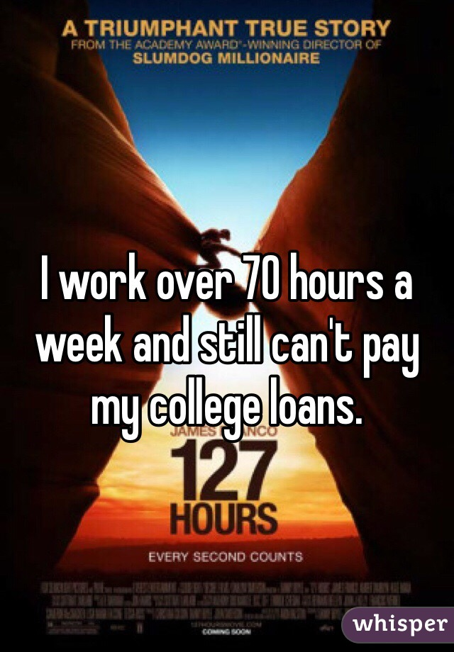 I work over 70 hours a week and still can't pay my college loans.