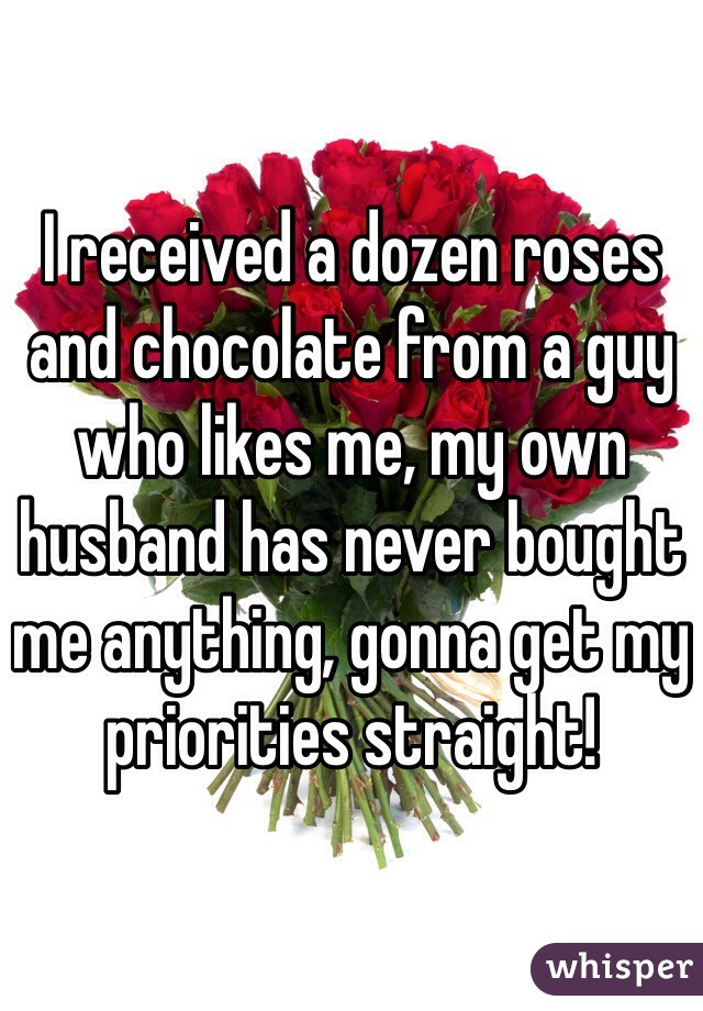 I received a dozen roses and chocolate from a guy who likes me, my own husband has never bought me anything, gonna get my priorities straight!