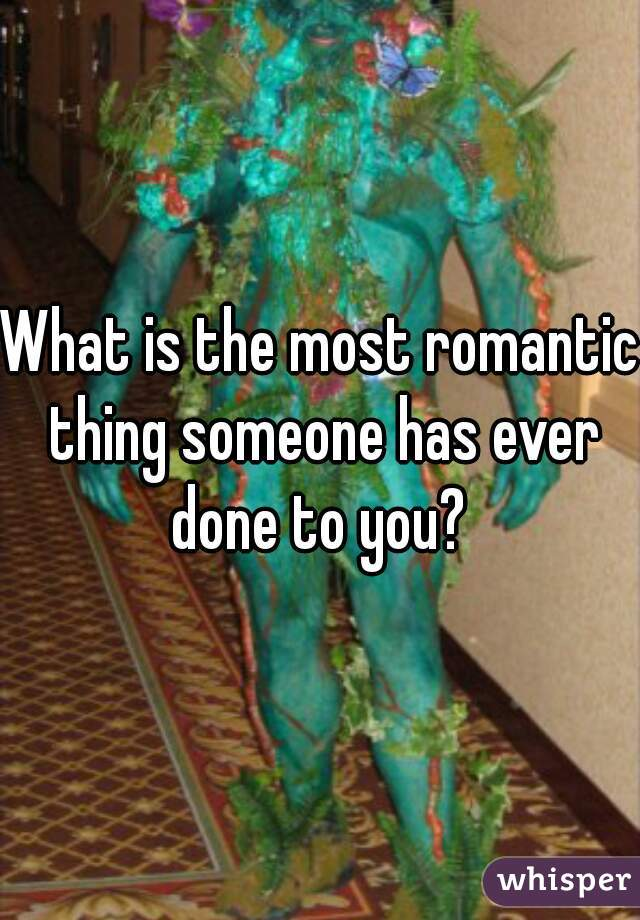 What is the most romantic thing someone has ever done to you?