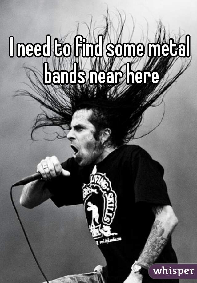 I need to find some metal bands near here
