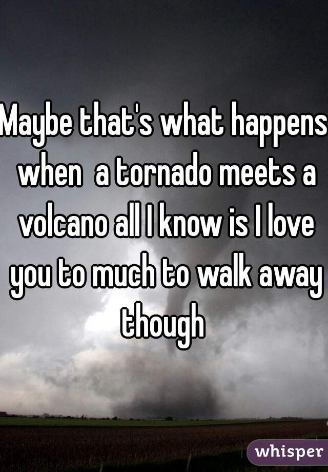 Maybe that's what happens when  a tornado meets a volcano all I know is I love you to much to walk away though