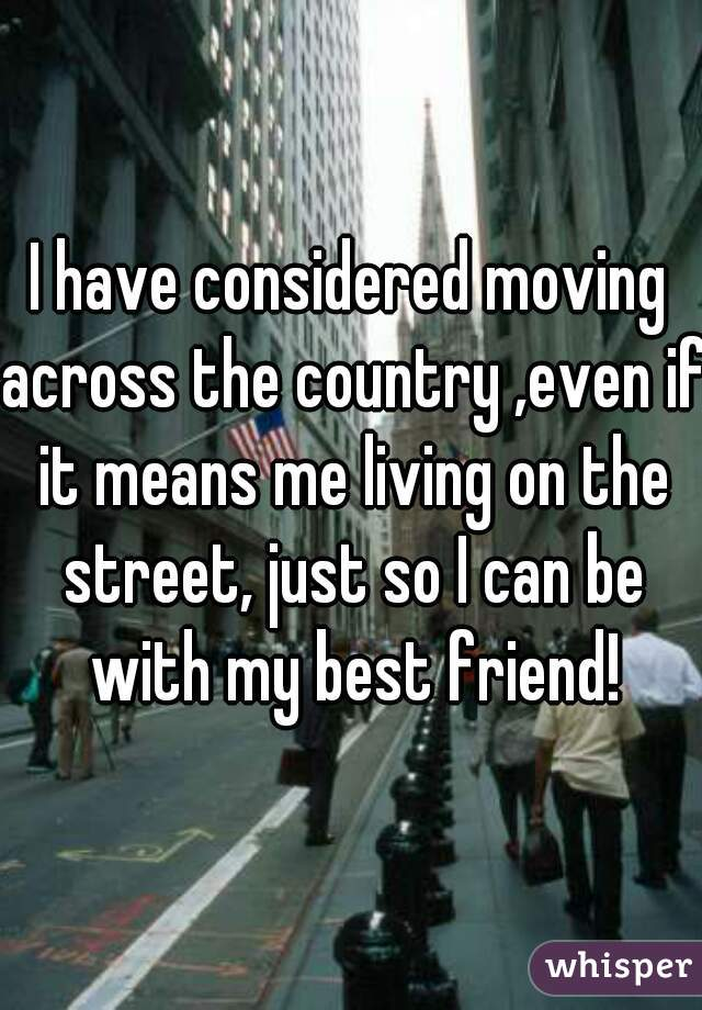 I have considered moving across the country ,even if it means me living on the street, just so I can be with my best friend!