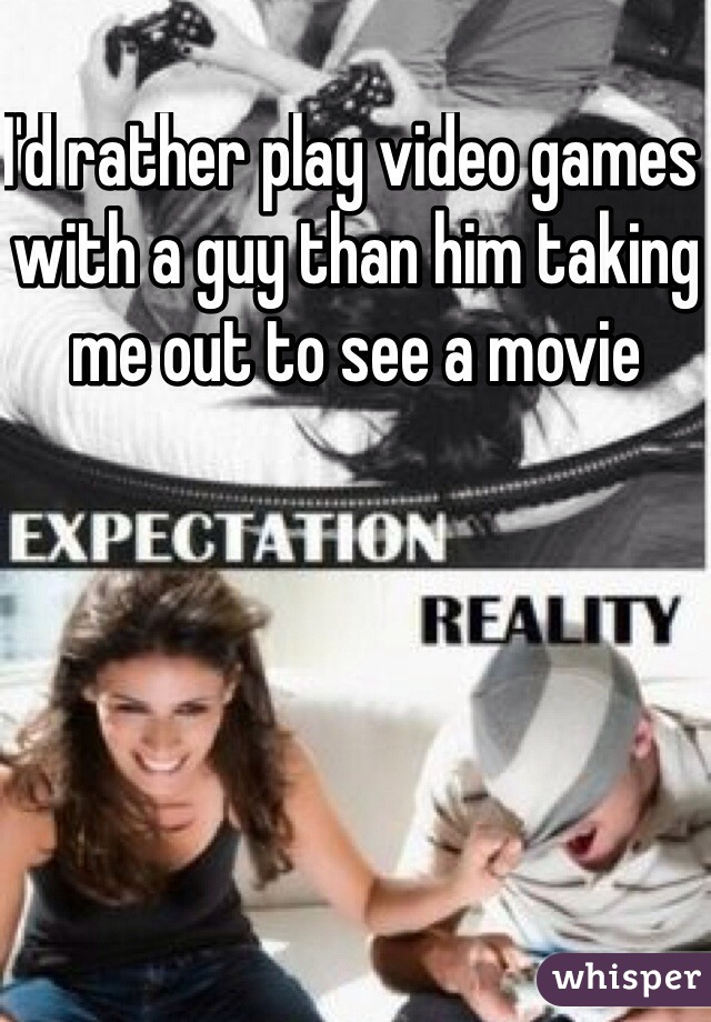 I'd rather play video games with a guy than him taking me out to see a movie